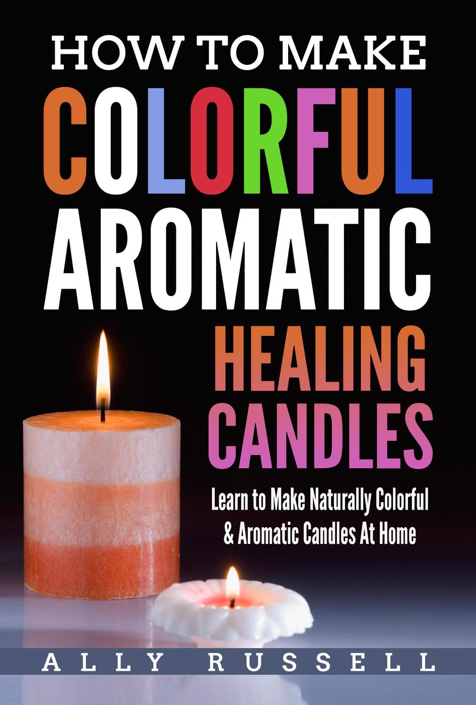 How to Make Colorful Aromatic Healing Candles - Learn to Make Natural, Colorful & Aromatic Candles at Home
