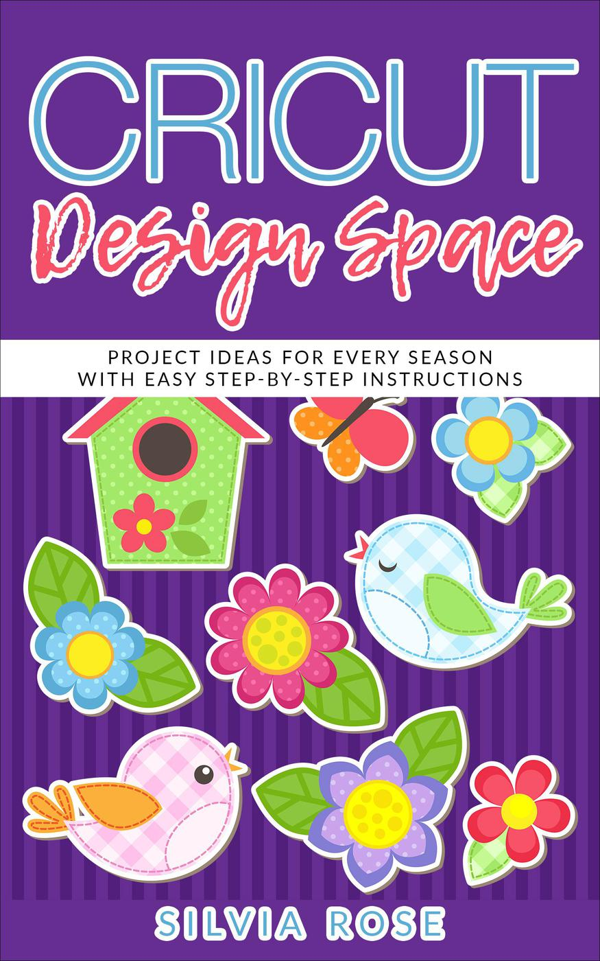 Cricut Design Space: Project Ideas for Every Season with Easy Step-by-Step Instructions