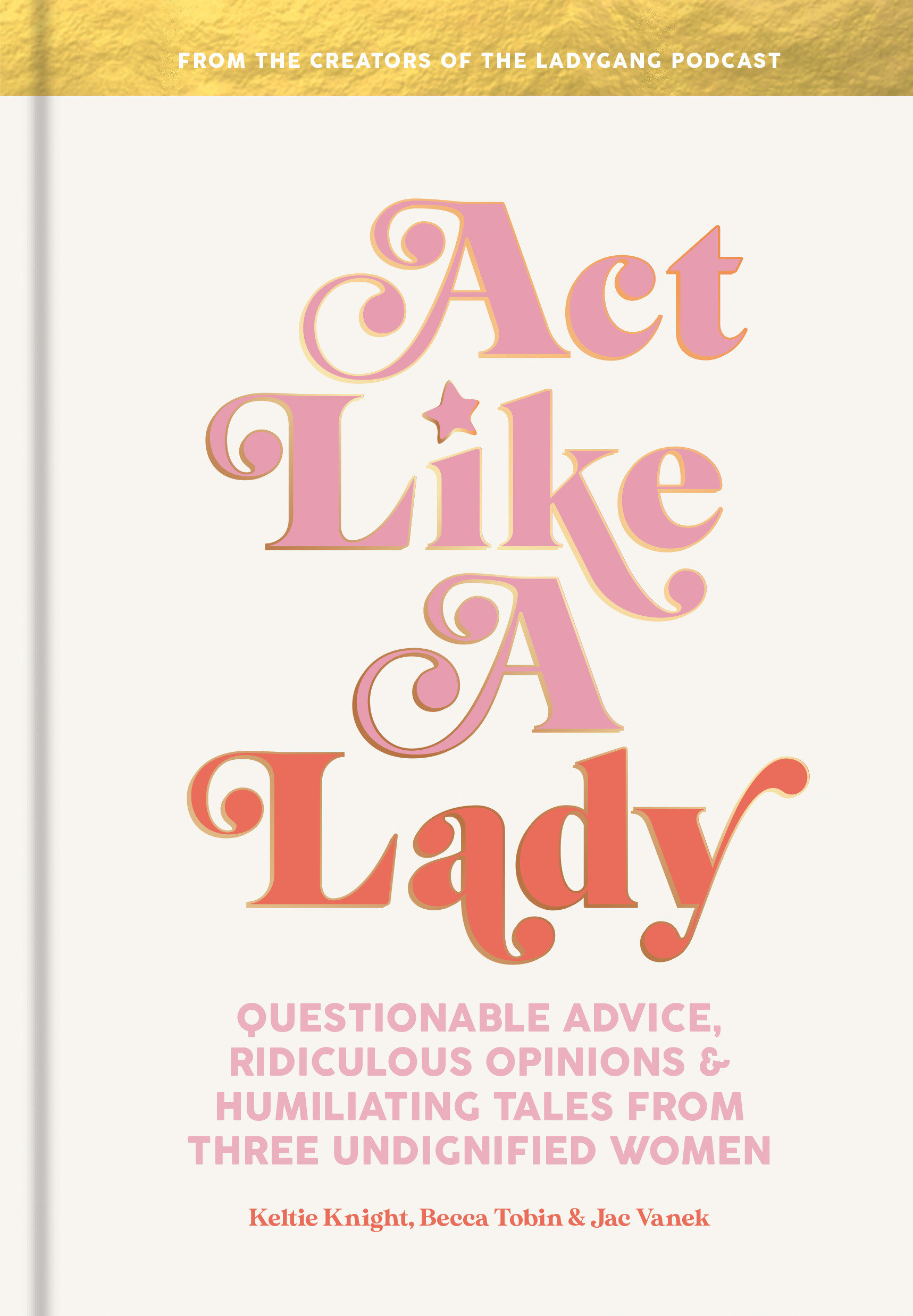Act Like a Lady Questionable Advice, Ridiculous Opinions, and Humiliating Tales from Three Undignified Women