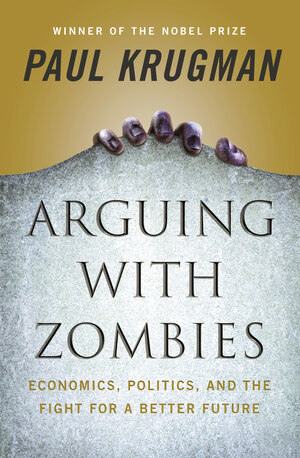 Arguing with Zombies: Economics, Politics, and the Fight for a Better Future [electronic resource]