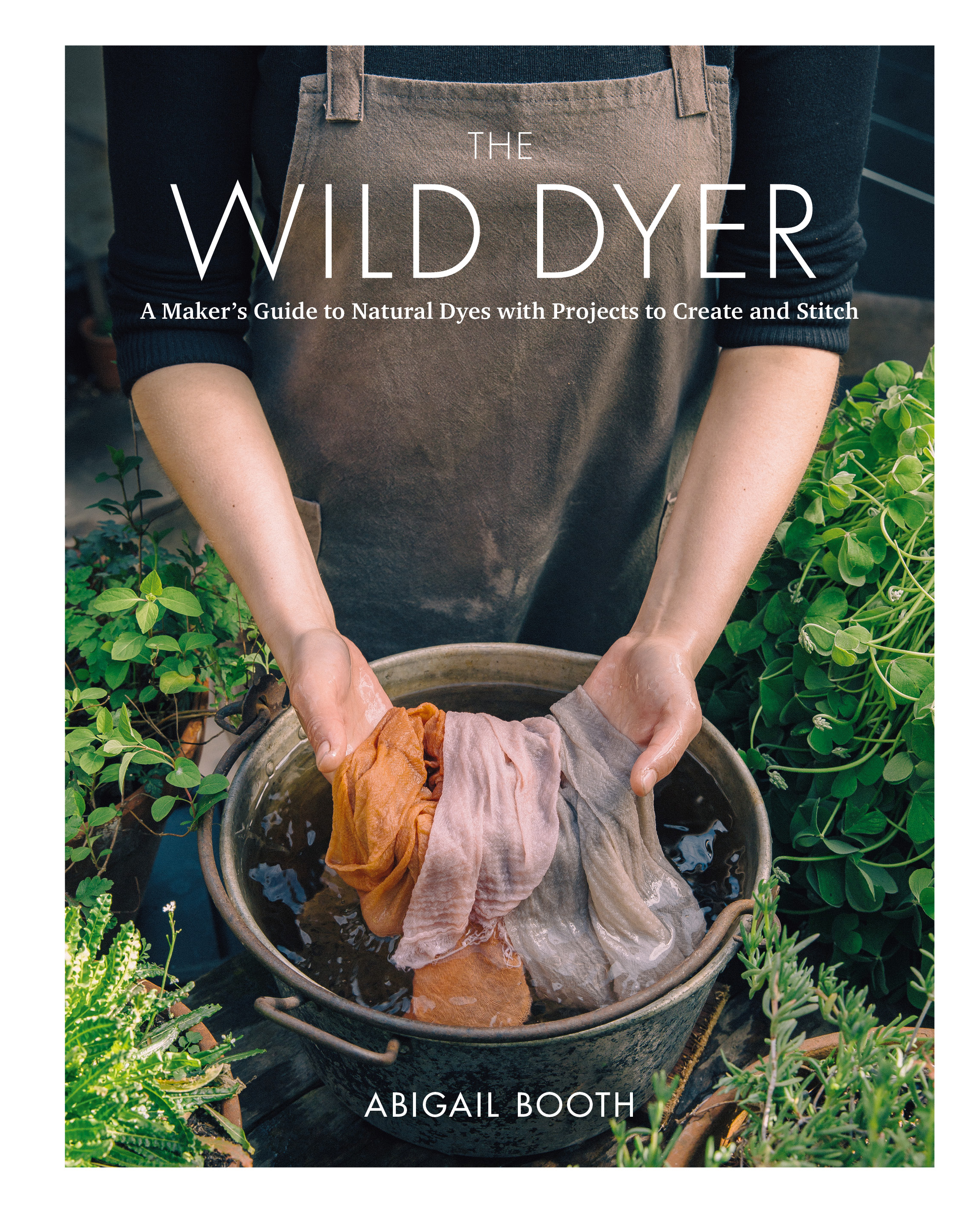 The Wild Dyer A Maker's Guide to Natural Dyes with Beautiful Projects to create and stitch