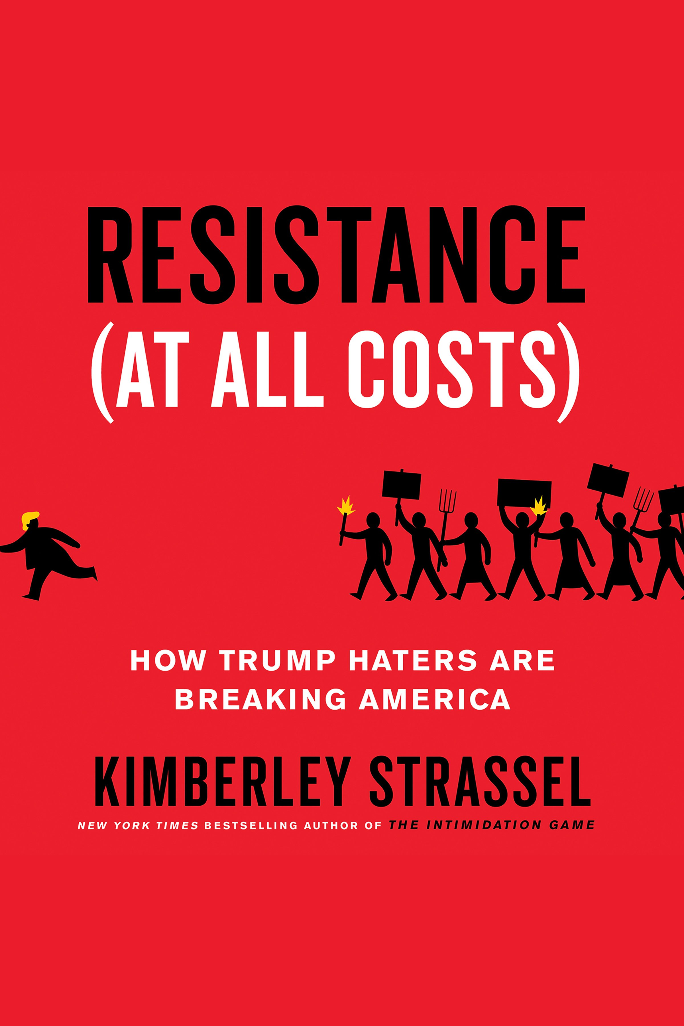 Resistance (At All Costs) How Trump Haters Are Breaking America