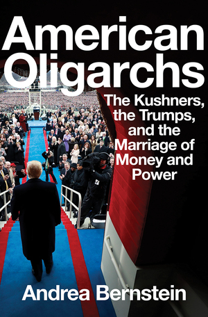 American oligarchs [electronic resource (downloadable eBook)] : the Kushners, the Trumps, and the marriage of money and power