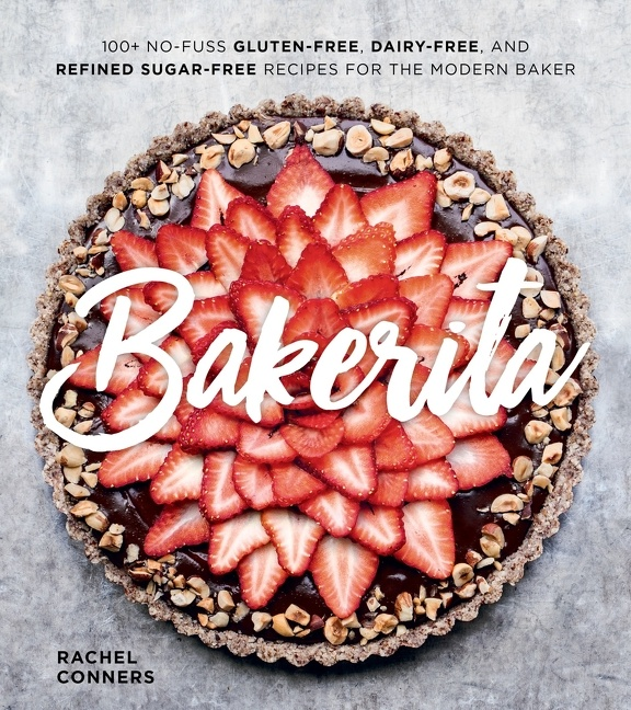Bakerita 100+ No-Fuss Gluten-Free, Dairy-Free, and Refined Sugar-Free Recipes for the Modern Baker