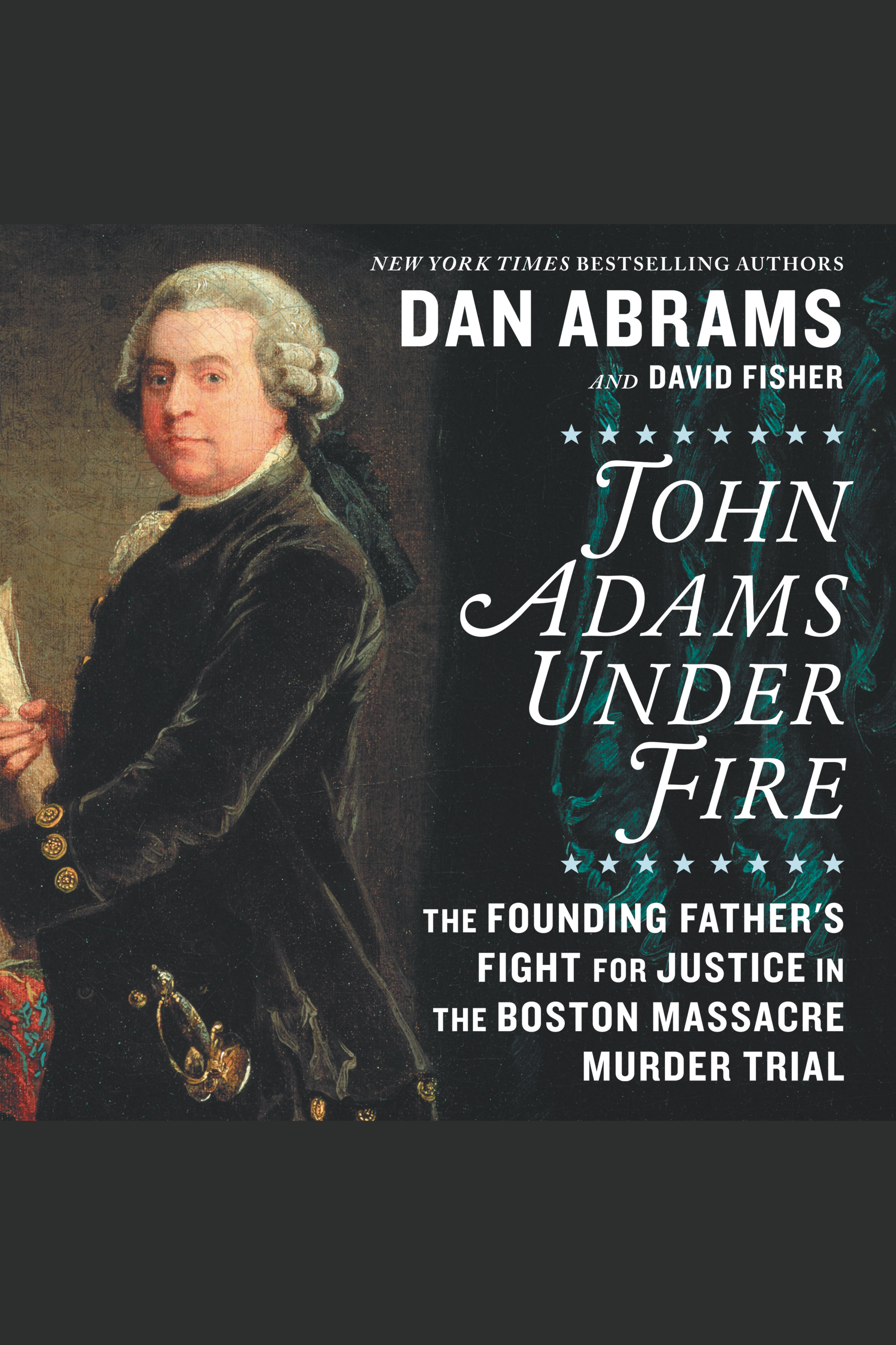 John Adams under fire the founding father's fight for justice in the Boston Massacre murder trial cover image