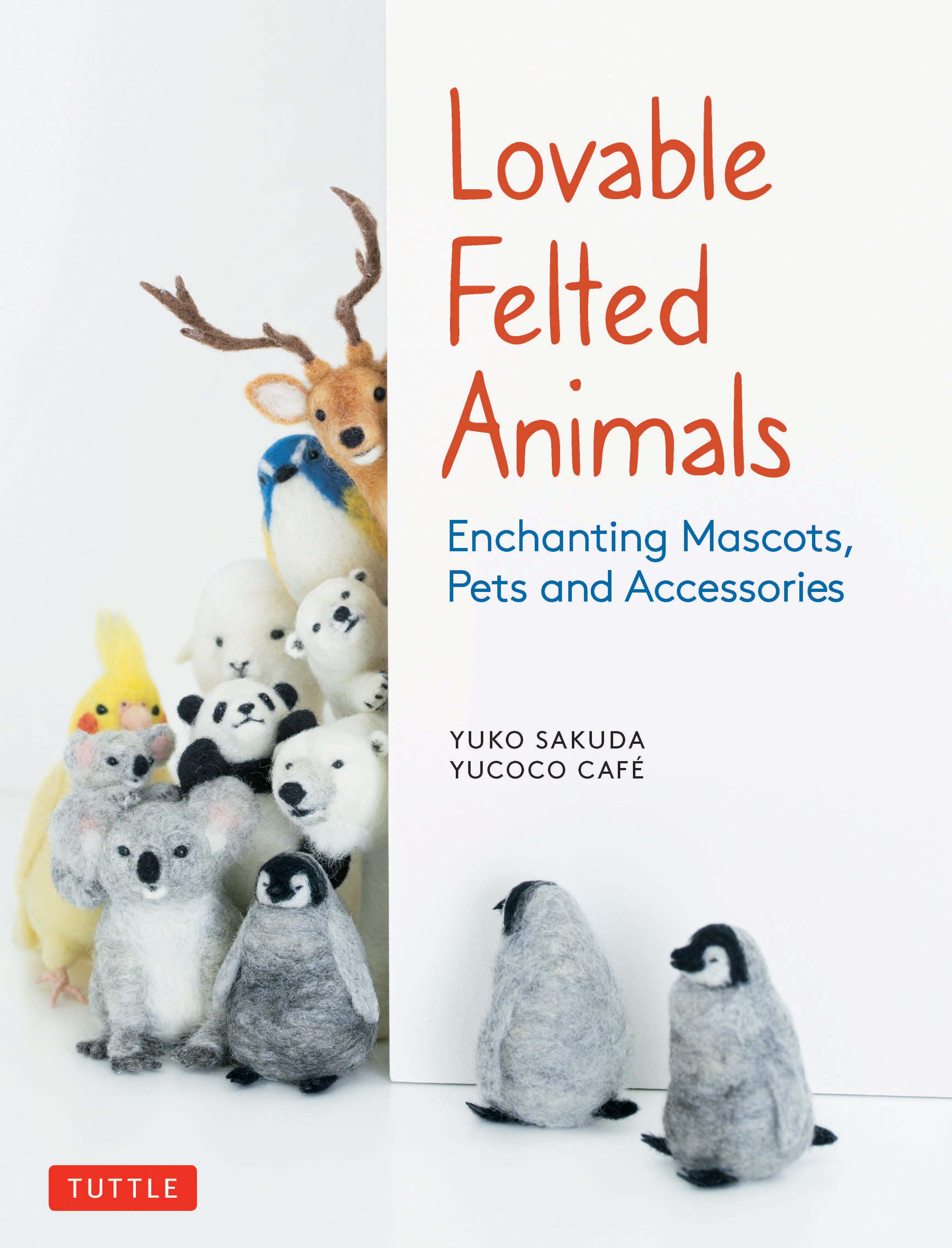 Lovable Felted Animals Enchanting Mascots, Pets and Accessories