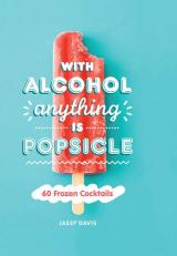 With Alcohol Anything is Popsicle: 60 Frozen Cocktails