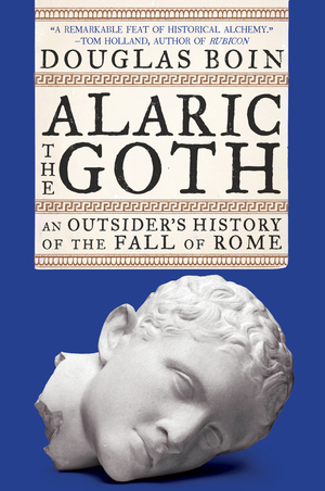 Alaric the Goth: An Outsider's History of the Fall of Rome [electronic resource]