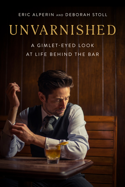 Unvarnished A Gimlet-eyed Look at Life Behind the Bar