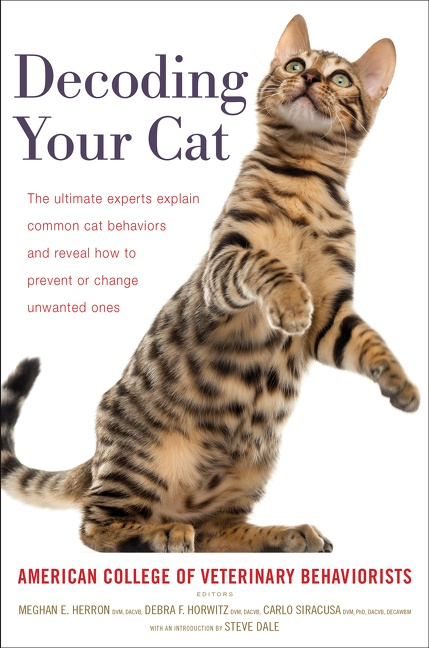Decoding Your Cat The Ultimate Experts Explain Common Cat Behaviors and Reveal How to Prevent or Change Unwanted Ones