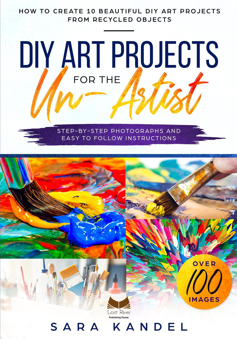 DIY Art Projects for the Un-Artist How to Create 10 Beautiful DIY Art Projects from Recycled Objects Step-by-Step Photographs and Easy to Follow Instructions