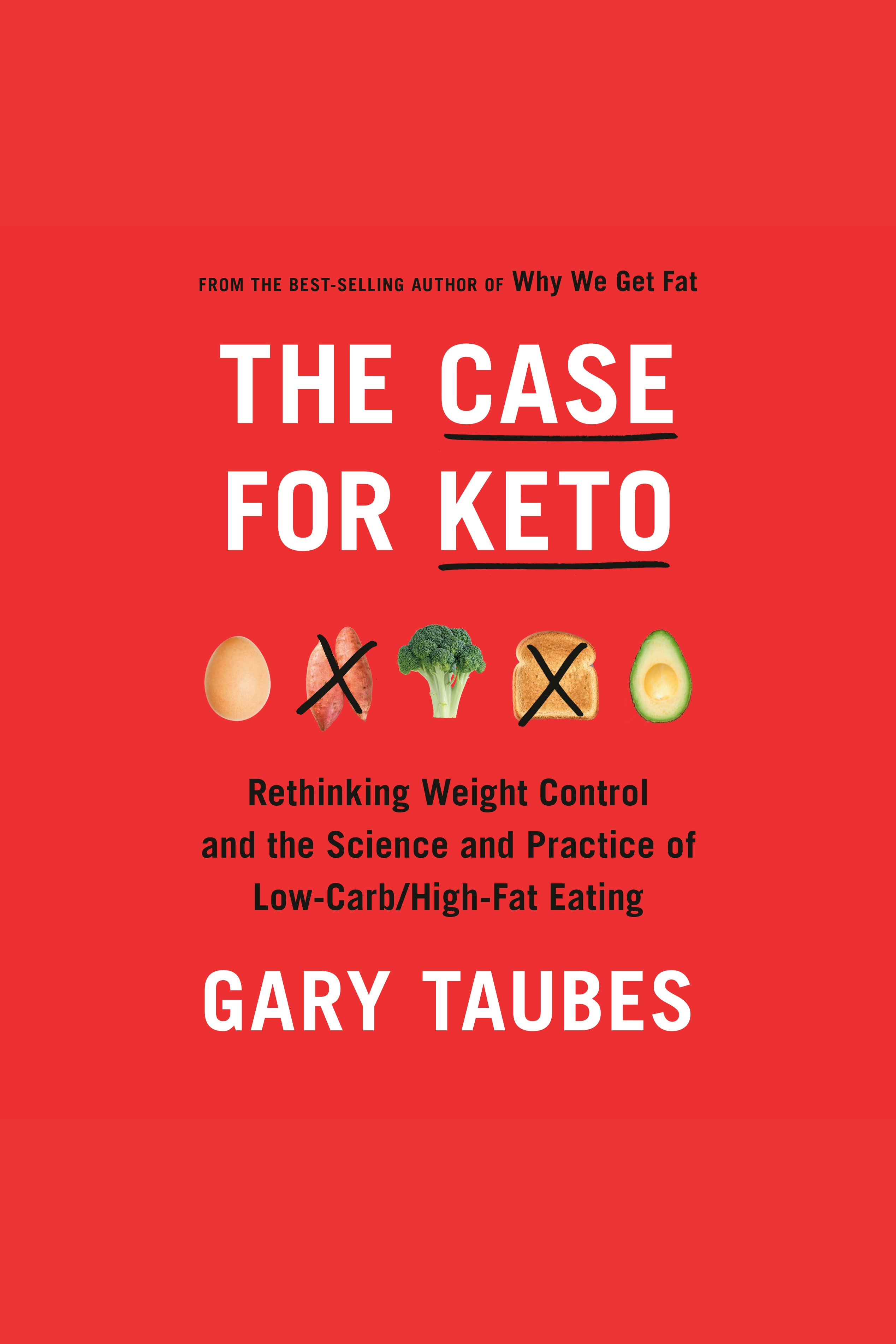 Case for Keto, The Rethinking Weight Control and the Science and Practice of Low-Carb/High-Fat Eating