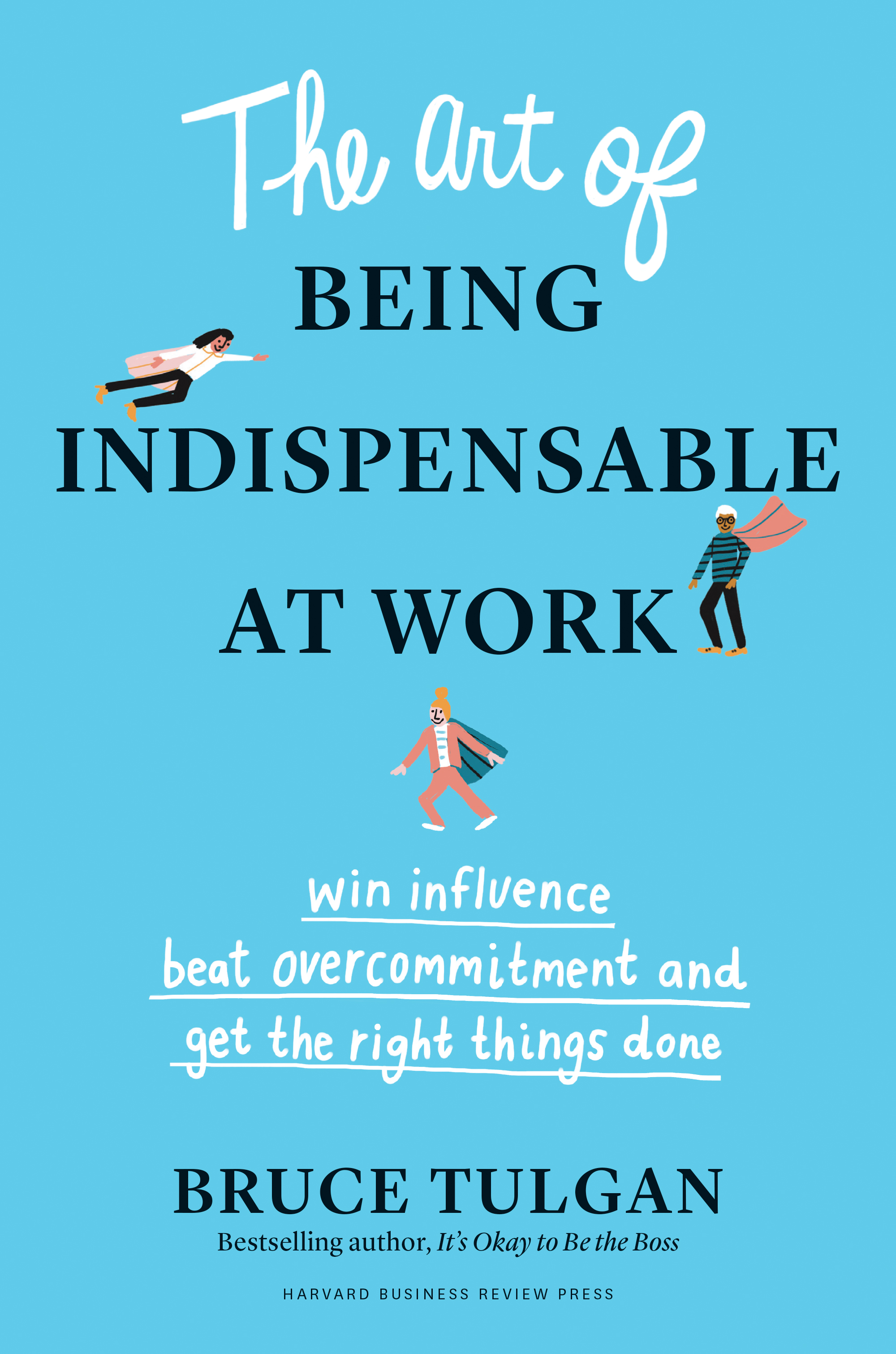 The Art of Being Indispensable at Work Win Influence, Beat Overcommitment, and Get the Right Things Done