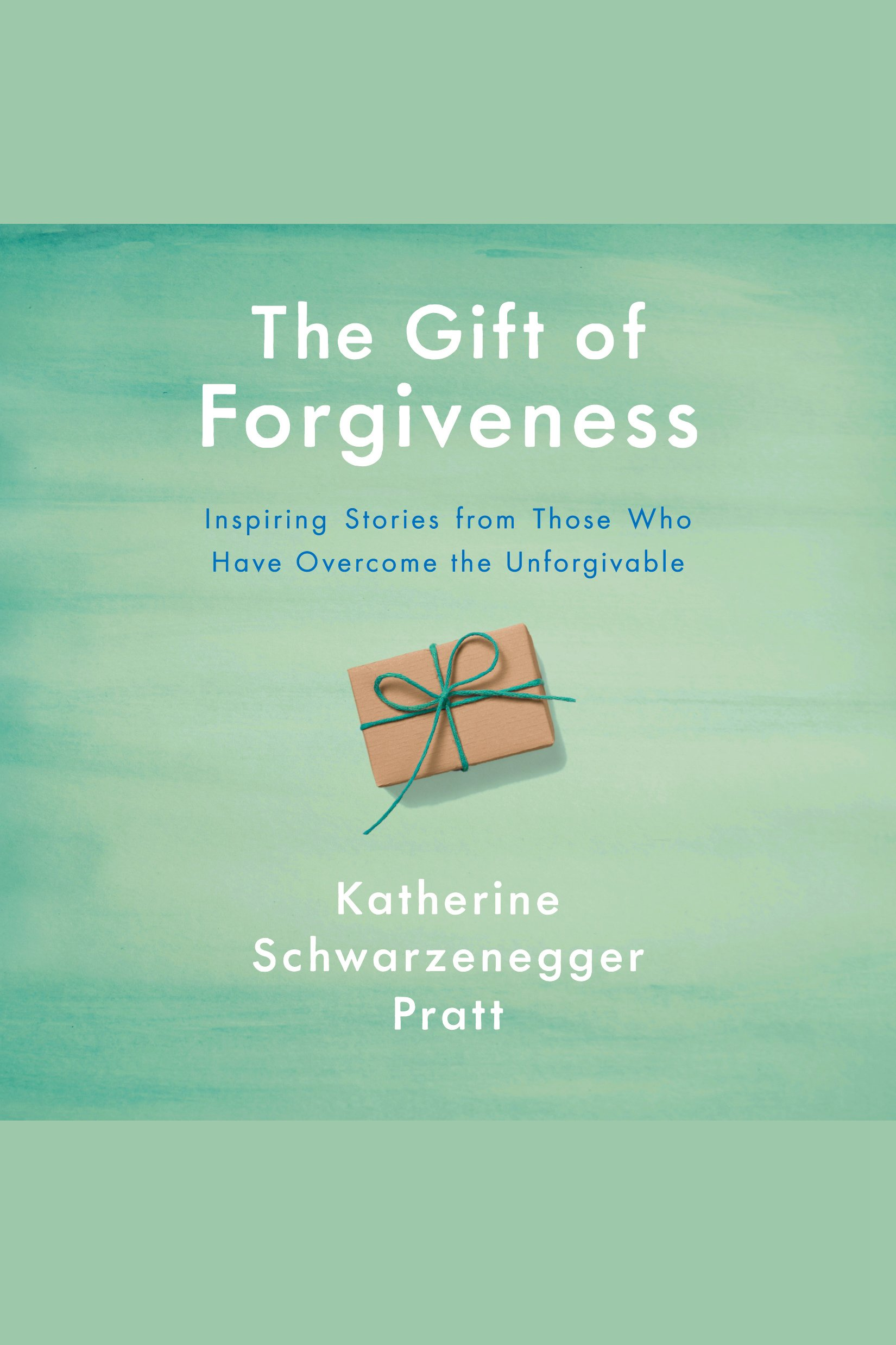 Gift of Forgiveness, The Inspiring Stories from Those Who Have Overcome the Unforgivable
