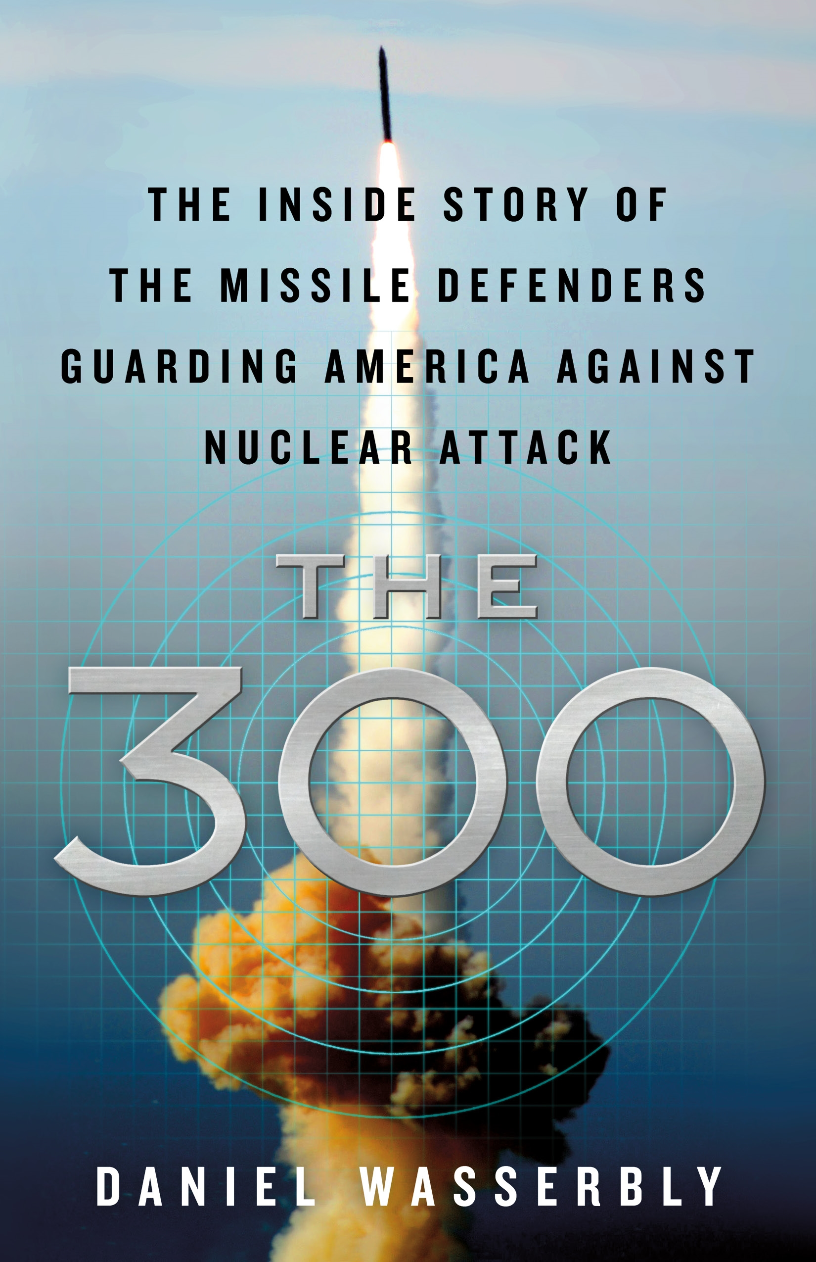 The 300 The Inside Story of the Missile Defenders Guarding America Against Nuclear Attack