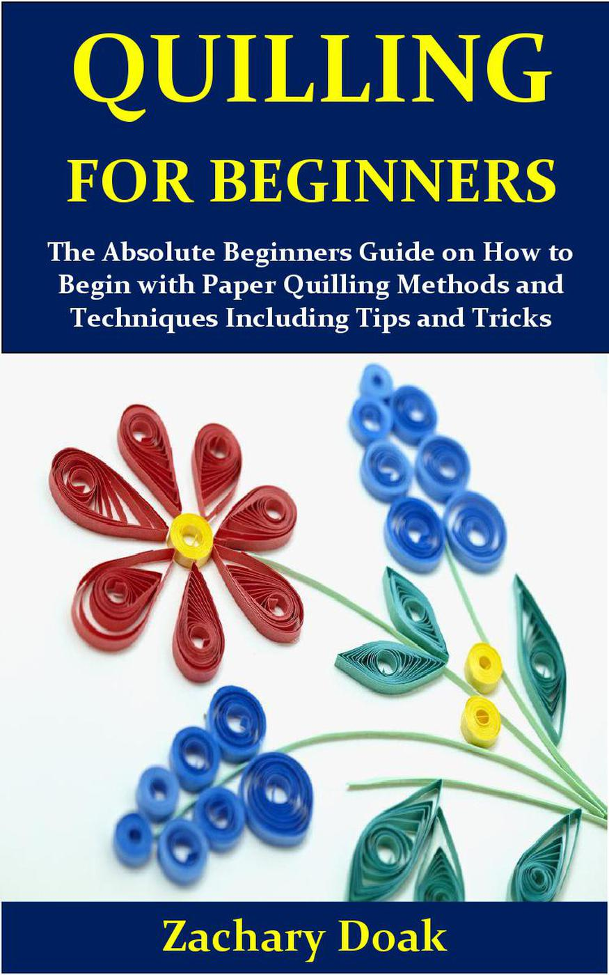 Quilling for Beginners:The Absolute Beginners Guide on How to Begin with Paper Quilling Methods and Techniques Including Tips and Tricks