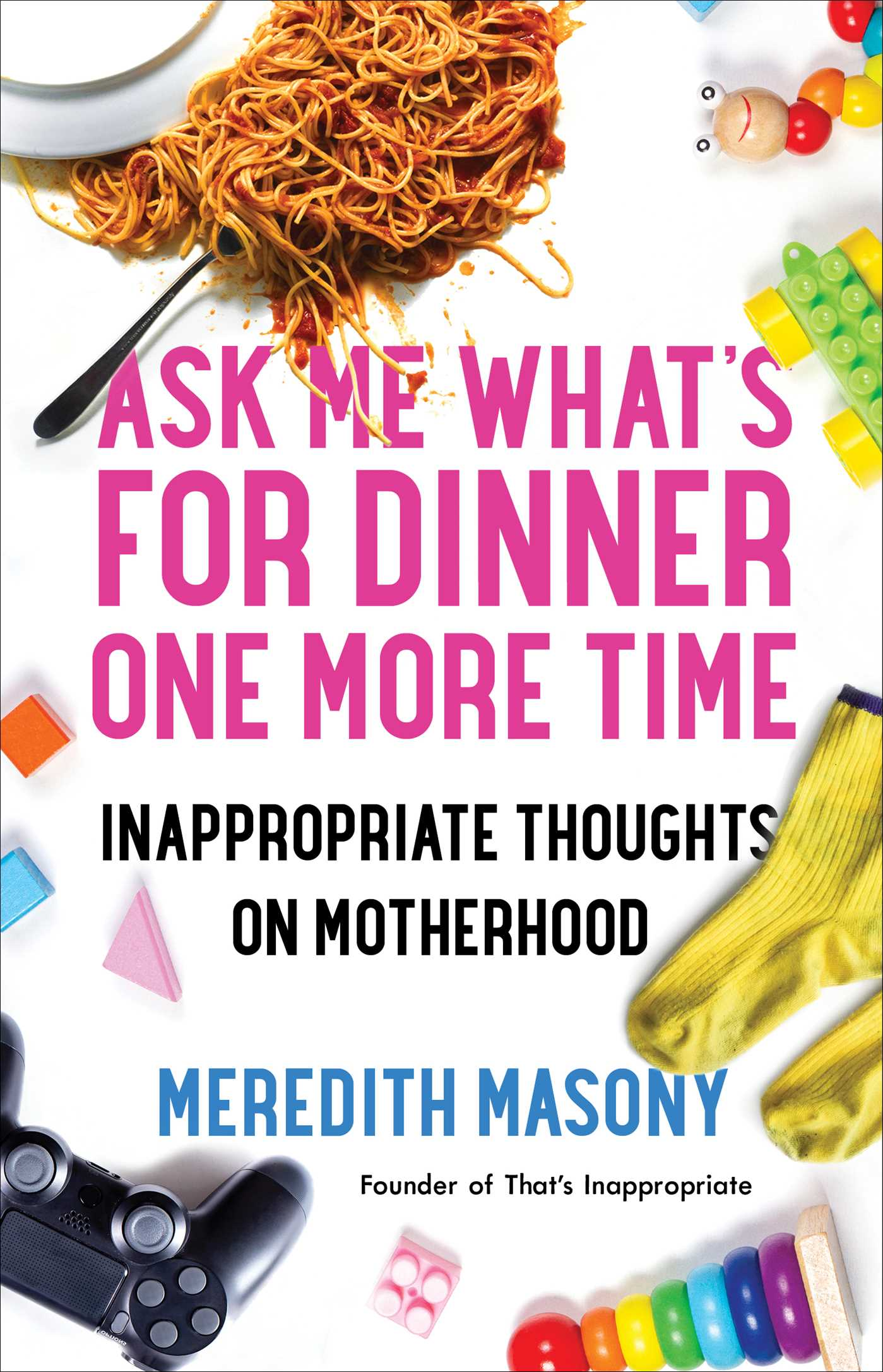 Ask Me What's for Dinner One More Time Inappropriate Thoughts on Motherhood