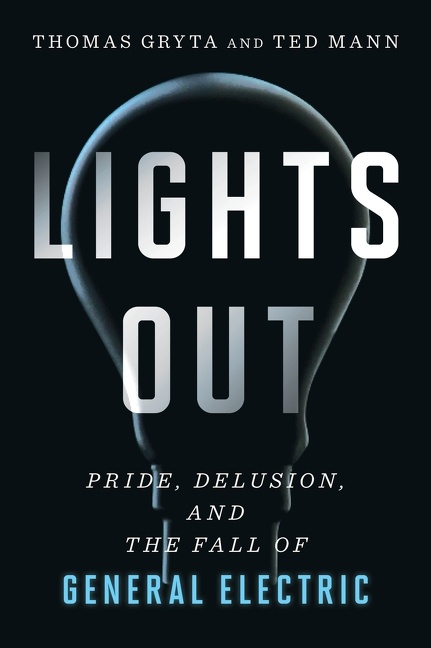 Lights Out Pride, Delusion, and the Fall of General Electric