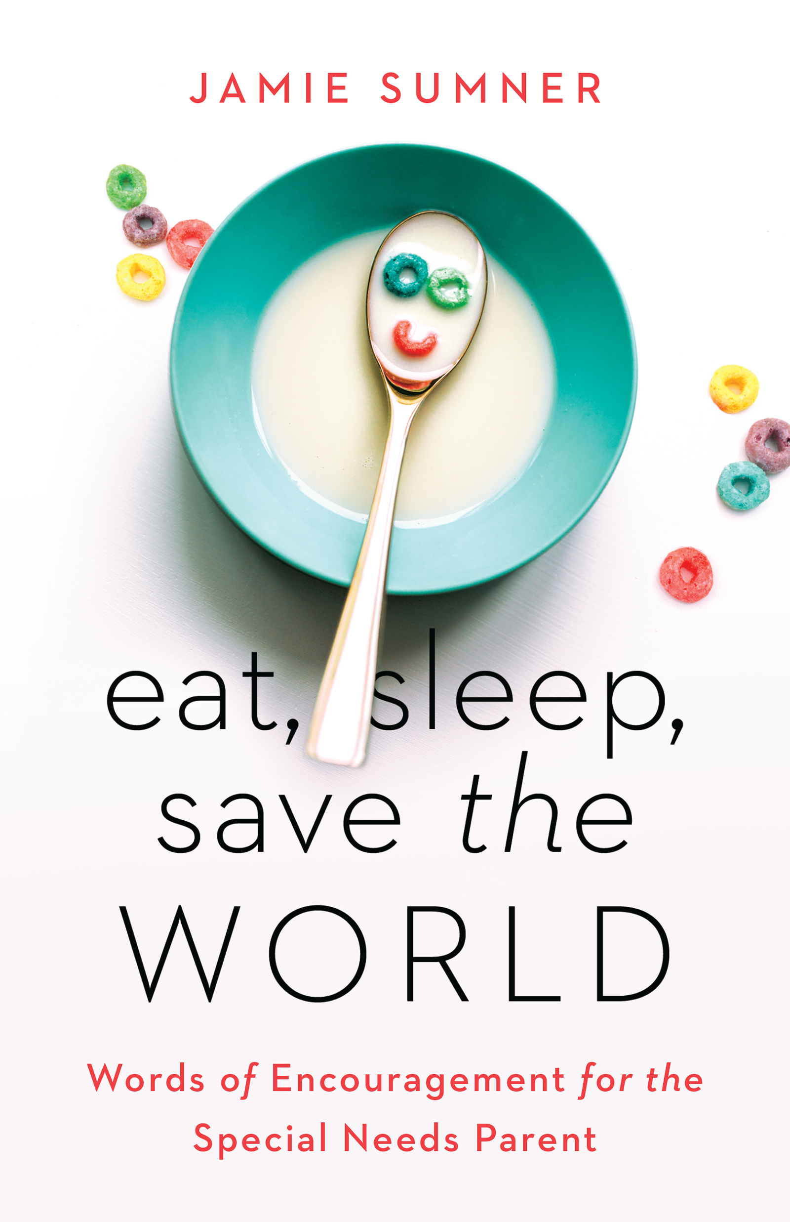 Eat, Sleep, Save the World Words of Encouragement for the Special Needs Parent