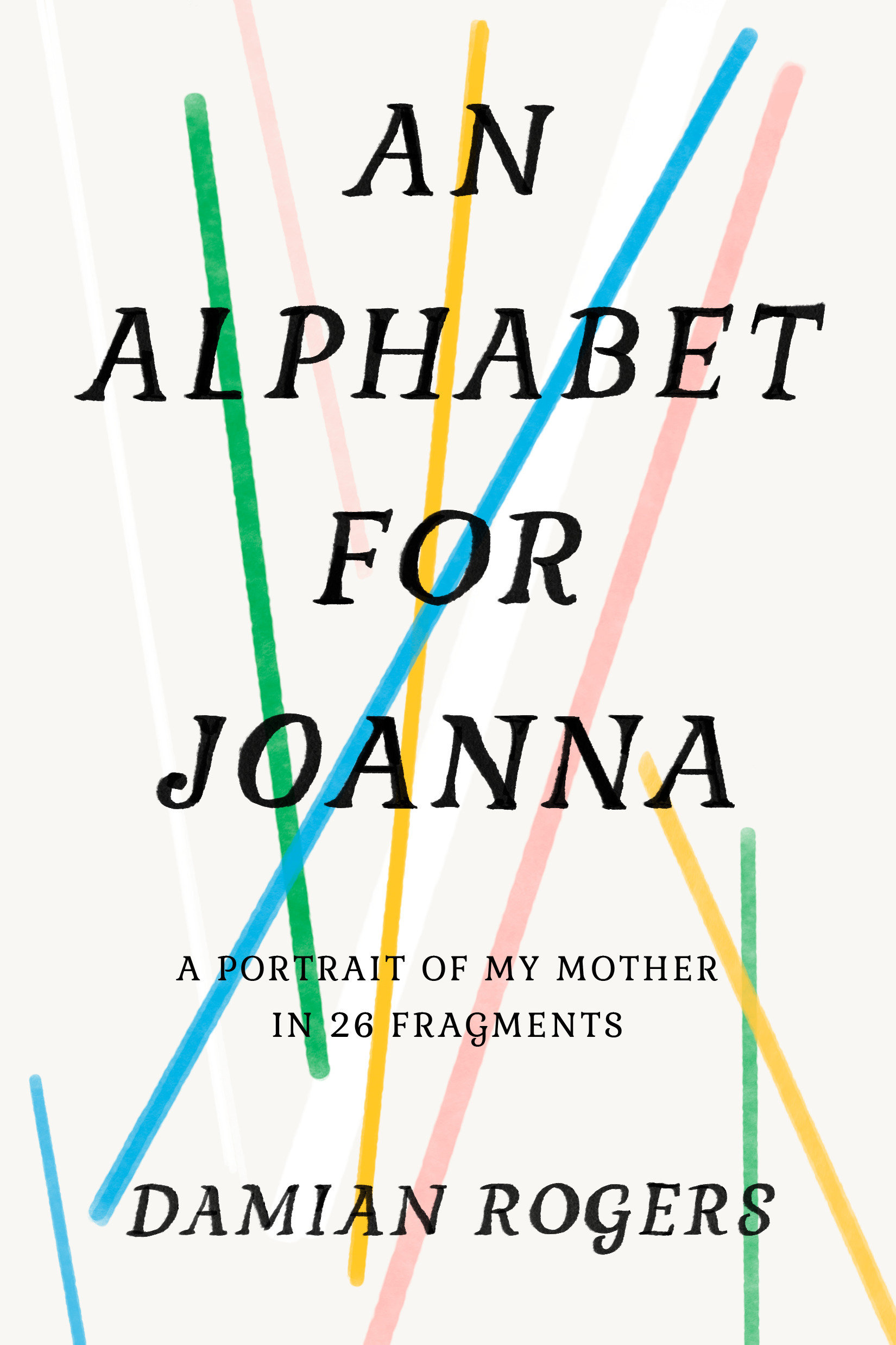 An Alphabet for Joanna A Portrait of My Mother in 26 Fragments