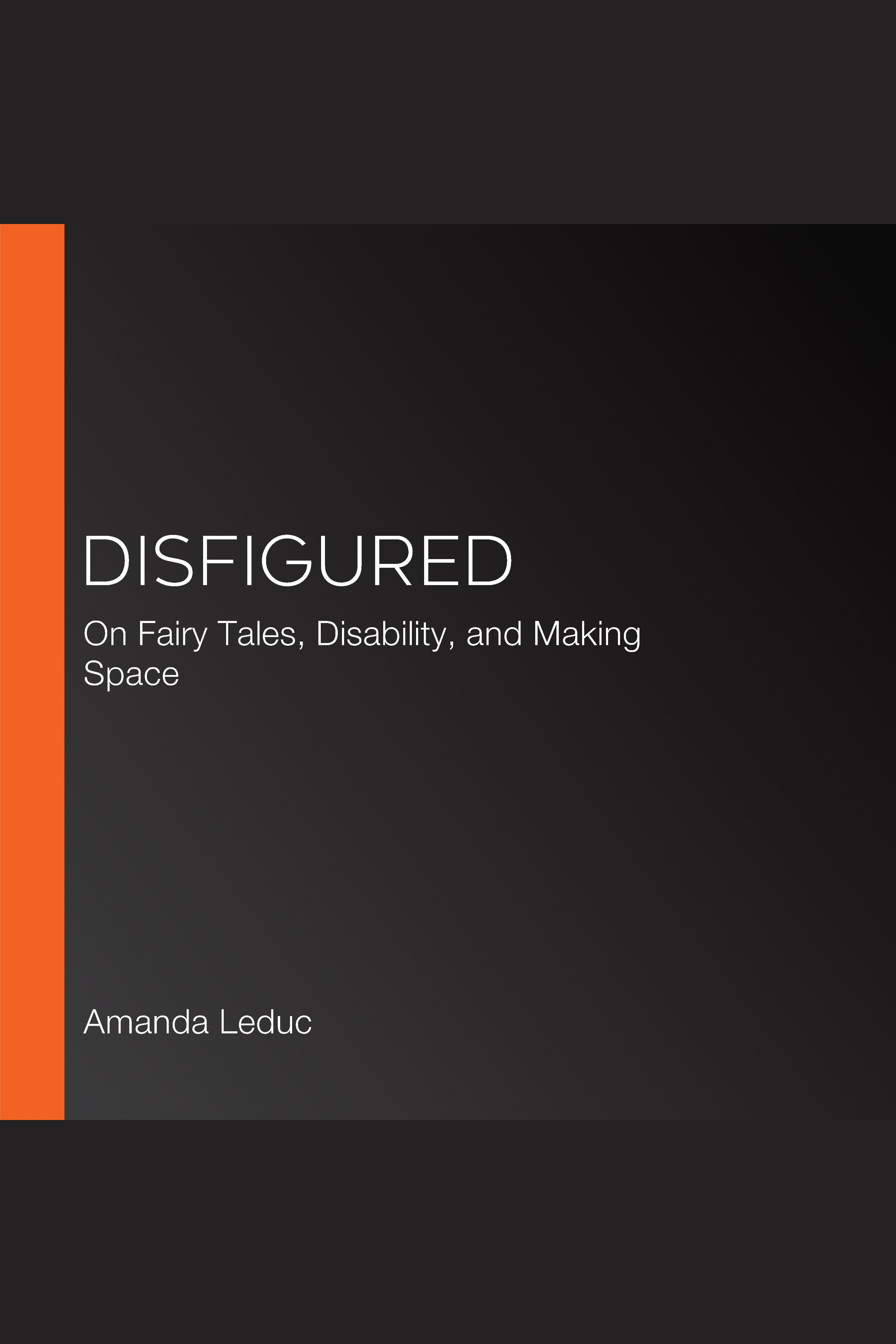 Disfigured On Fairy Tales, Disability, and Making Space