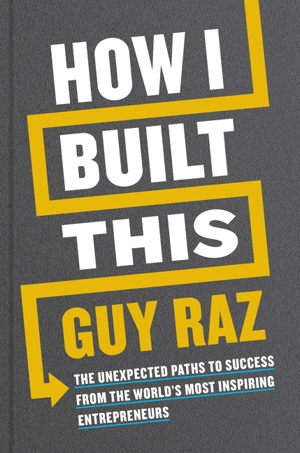 How I Built This The Unexpected Paths to Success from the World's Most Inspiring Entrepreneurs