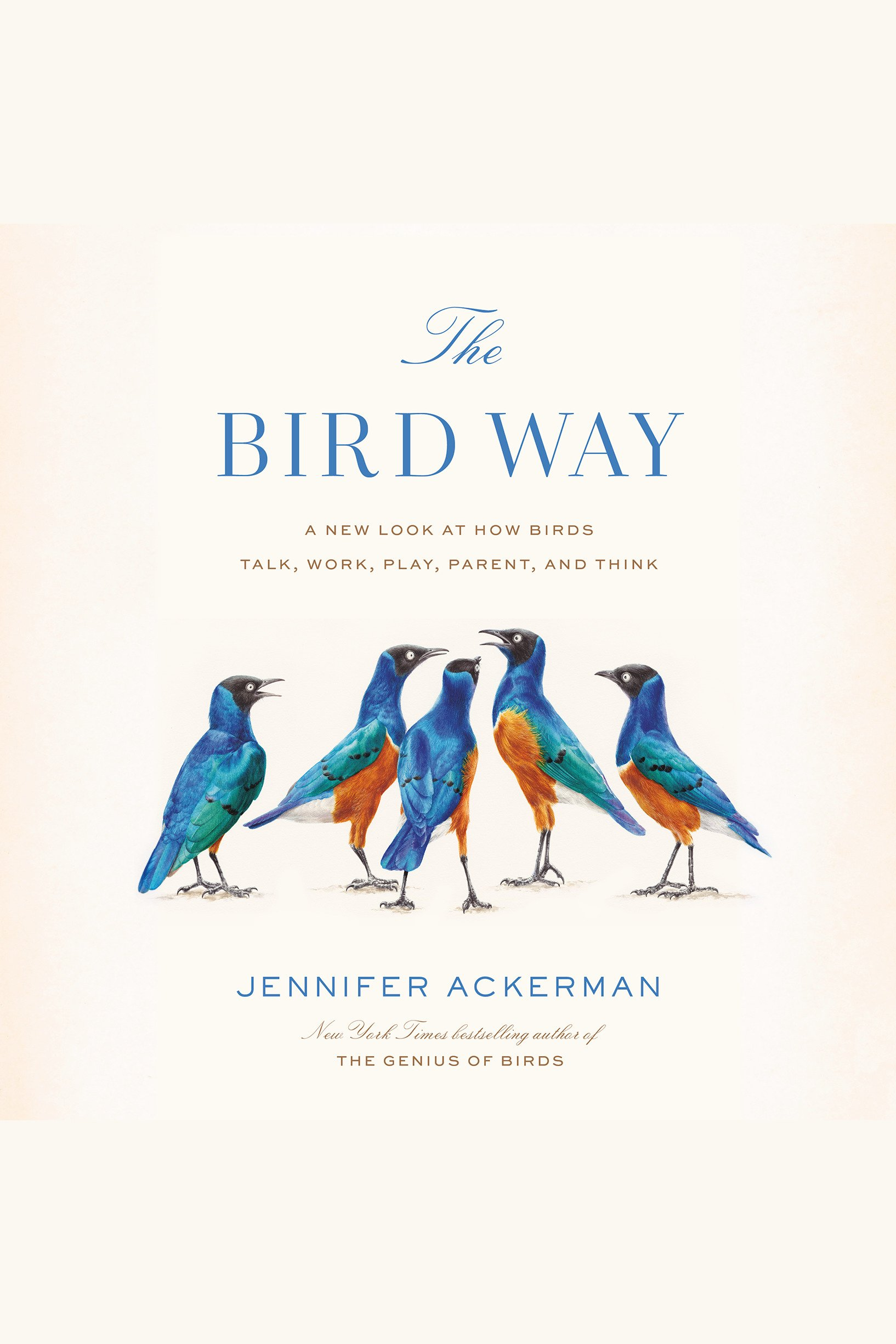 Bird Way, The [electronic resource] : A New Look at How Birds Talk, Work, Play, Parent, and Think