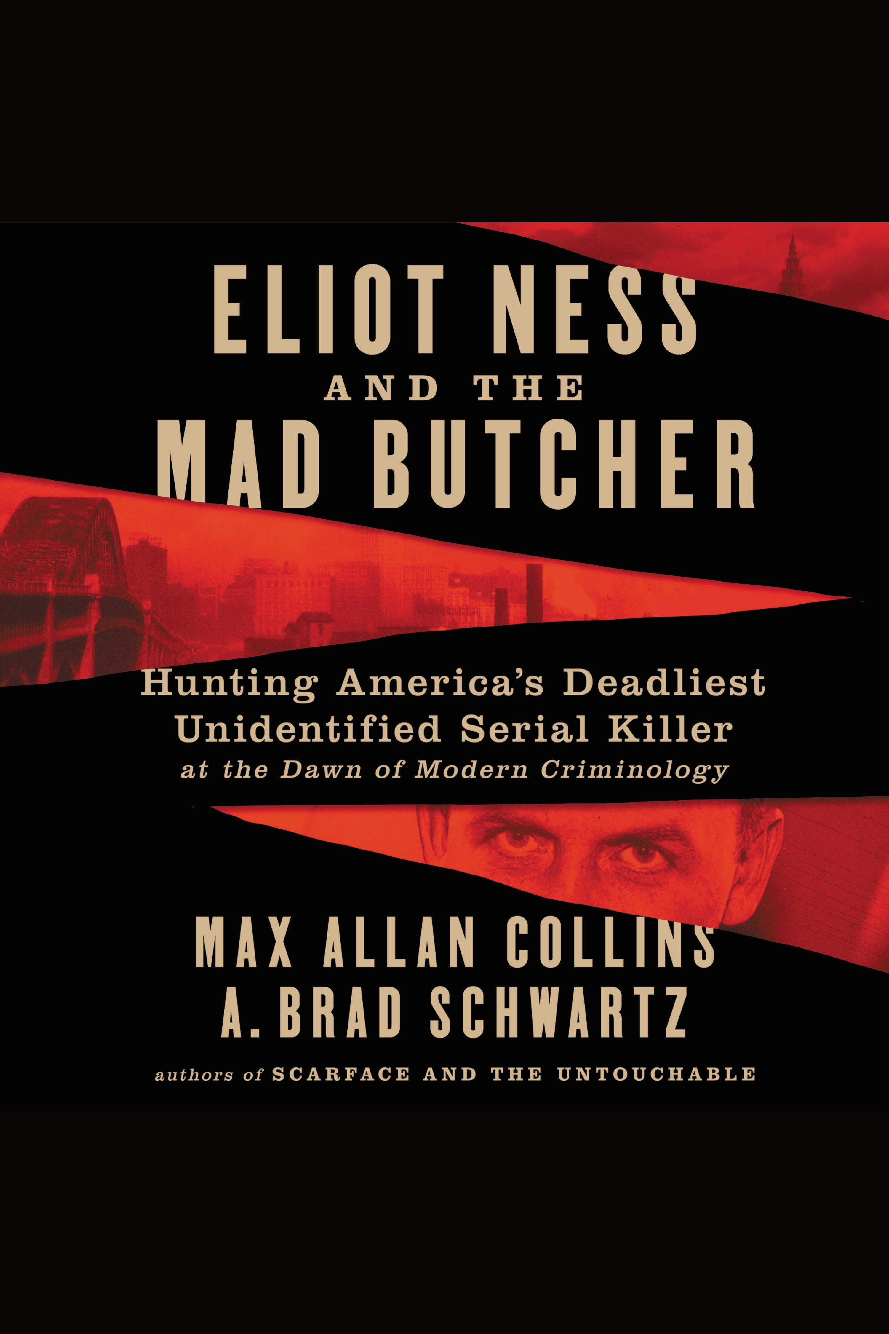 Eliot Ness and the Mad Butcher Hunting America's Deadliest Unidentified Serial Killer at the Dawn of Modern Criminology